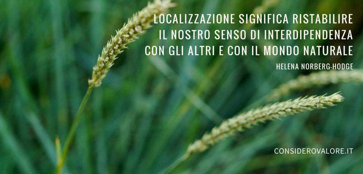 Spighe di grano con citazione di Helena Norberg-Hodge: Localizzazione significa ristabilire il nostro senso di interdipendenza con gli altri e con il mondo naturale.